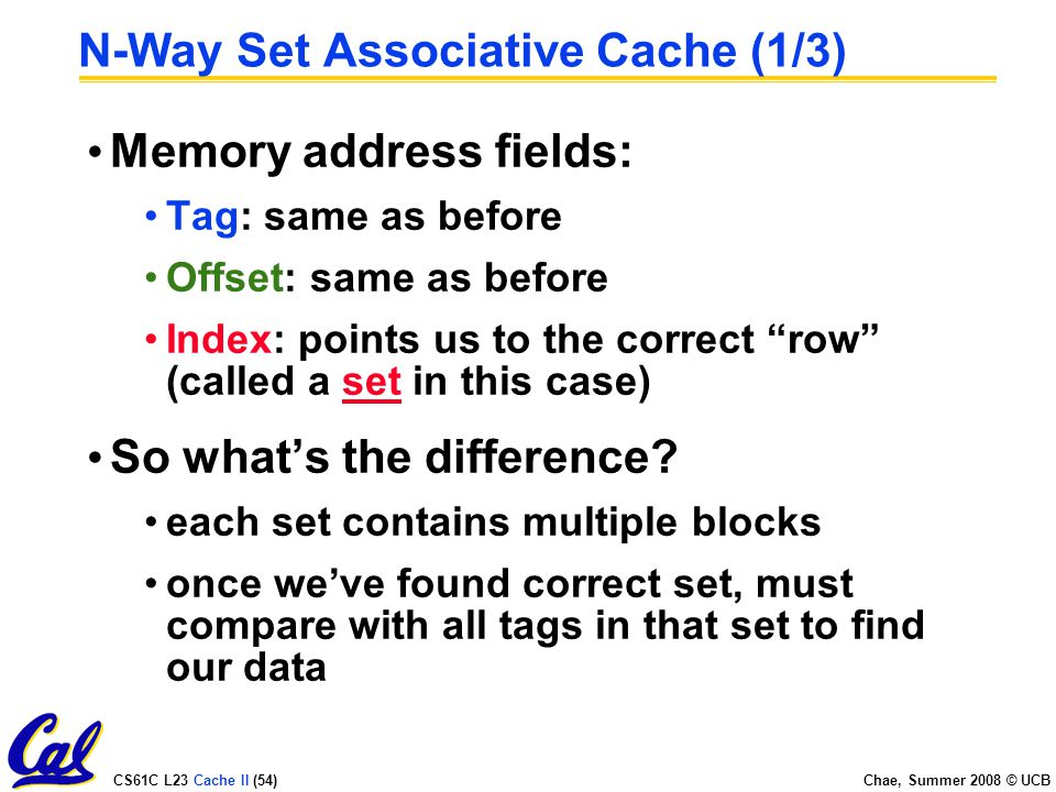CS61C L23 Cache II (54) Chae, Summer 2008 © UCB N-Way Set Associative Cache (1/3) Memory address fields: Tag: same as before Offset: same as before Index: points us to the correct row (called a set in this case) So what's the difference.