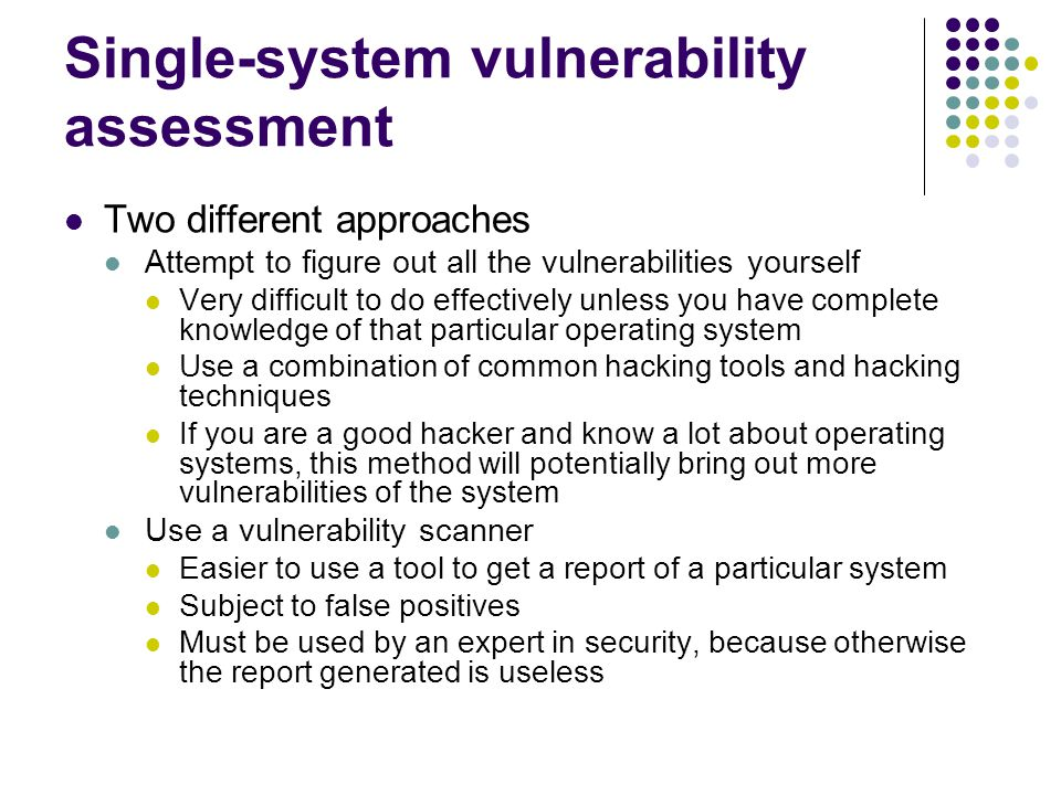 Single-system vulnerability assessment Two different approaches Attempt to figure out all the vulnerabilities yourself Very difficult to do effectively unless you have complete knowledge of that particular operating system Use a combination of common hacking tools and hacking techniques If you are a good hacker and know a lot about operating systems, this method will potentially bring out more vulnerabilities of the system Use a vulnerability scanner Easier to use a tool to get a report of a particular system Subject to false positives Must be used by an expert in security, because otherwise the report generated is useless