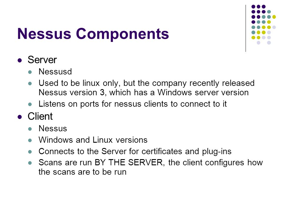 Nessus Components Server Nessusd Used to be linux only, but the company recently released Nessus version 3, which has a Windows server version Listens on ports for nessus clients to connect to it Client Nessus Windows and Linux versions Connects to the Server for certificates and plug-ins Scans are run BY THE SERVER, the client configures how the scans are to be run