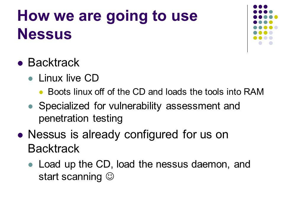How we are going to use Nessus Backtrack Linux live CD Boots linux off of the CD and loads the tools into RAM Specialized for vulnerability assessment and penetration testing Nessus is already configured for us on Backtrack Load up the CD, load the nessus daemon, and start scanning
