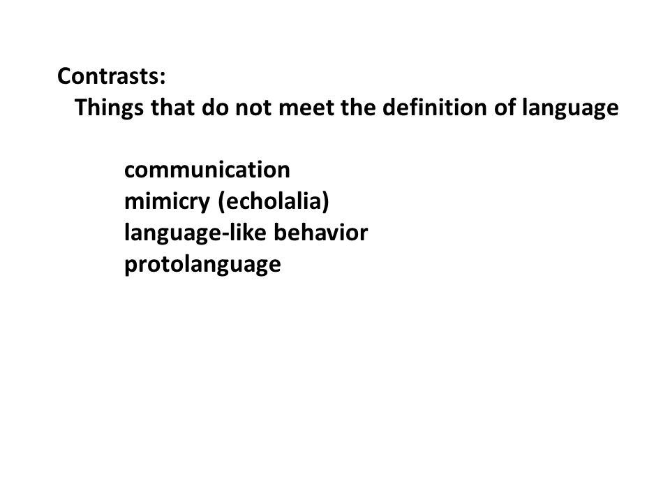 Contrasts: Things that do not meet the definition of language communication mimicry (echolalia) language-like behavior protolanguage