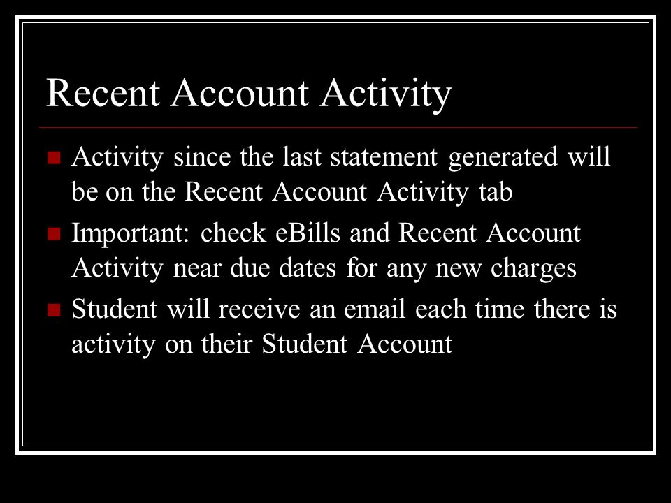 Recent Account Activity Activity since the last statement generated will be on the Recent Account Activity tab Important: check eBills and Recent Account Activity near due dates for any new charges Student will receive an  each time there is activity on their Student Account