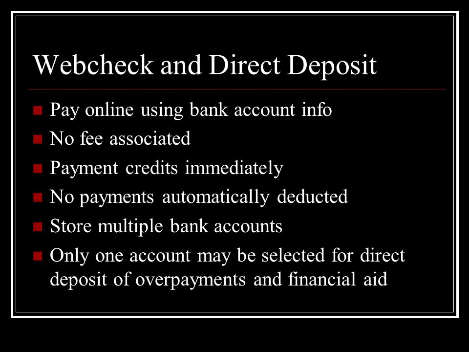 Webcheck and Direct Deposit Pay online using bank account info No fee associated Payment credits immediately No payments automatically deducted Store multiple bank accounts Only one account may be selected for direct deposit of overpayments and financial aid