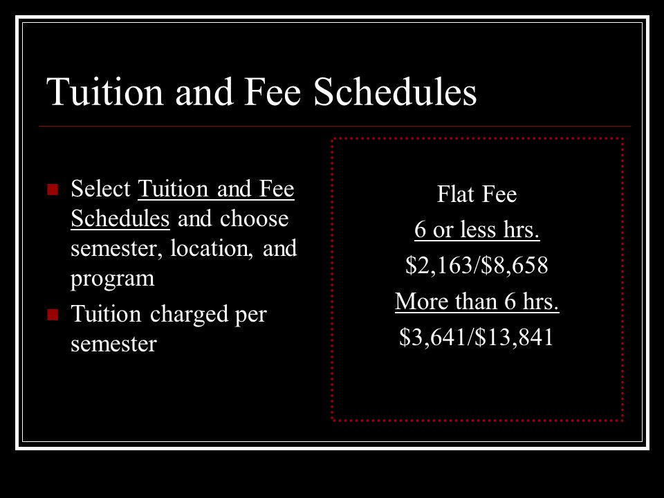 Tuition and Fee Schedules Select Tuition and Fee Schedules and choose semester, location, and program Tuition charged per semester Flat Fee 6 or less hrs.