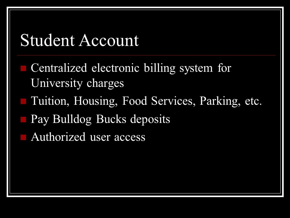 Student Account Centralized electronic billing system for University charges Tuition, Housing, Food Services, Parking, etc.