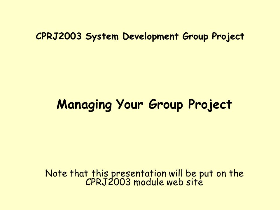 CPRJ2003 System Development Group Project Managing Your Group Project Note that this presentation will be put on the CPRJ2003 module web site