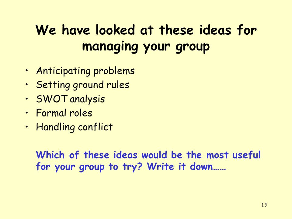 15 We have looked at these ideas for managing your group Anticipating problems Setting ground rules SWOT analysis Formal roles Handling conflict Which of these ideas would be the most useful for your group to try.