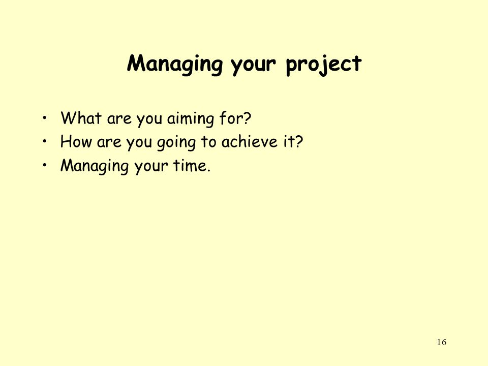 16 Managing your project What are you aiming for. How are you going to achieve it.