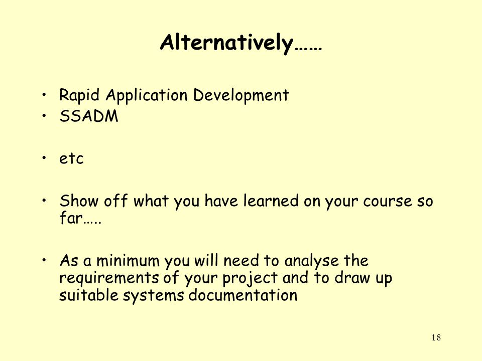 18 Alternatively…… Rapid Application Development SSADM etc Show off what you have learned on your course so far…..