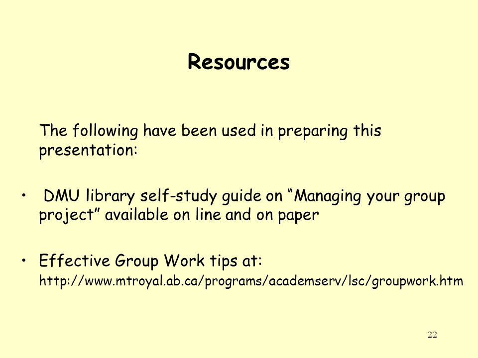 22 Resources The following have been used in preparing this presentation: DMU library self-study guide on Managing your group project available on line and on paper Effective Group Work tips at: