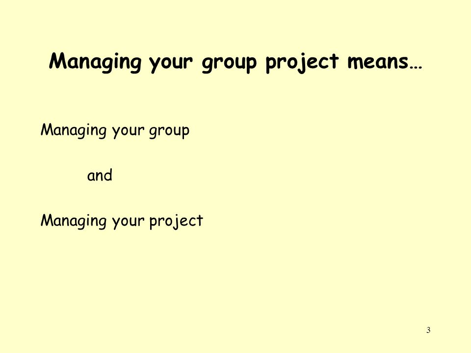 3 Managing your group project means… Managing your group and Managing your project