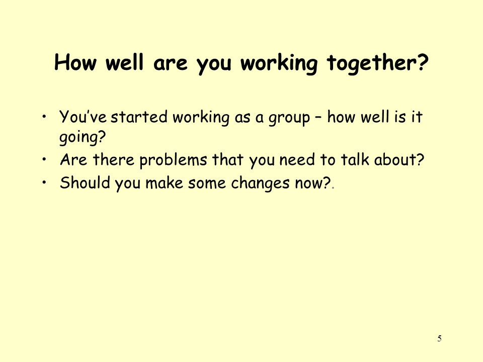 5 How well are you working together. You've started working as a group – how well is it going.