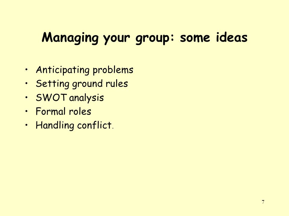 7 Managing your group: some ideas Anticipating problems Setting ground rules SWOT analysis Formal roles Handling conflict.