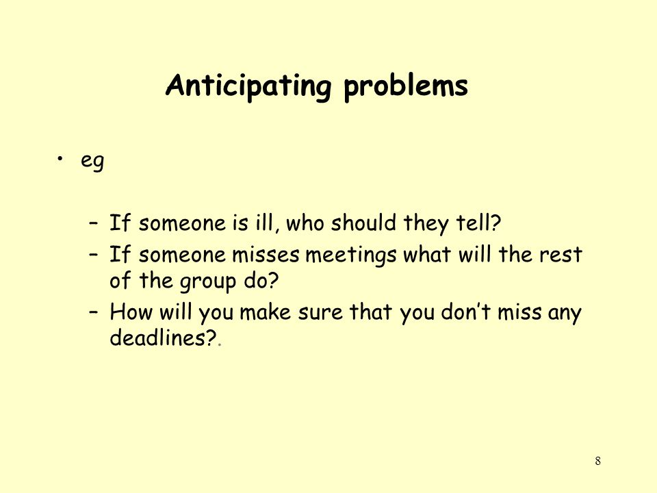 8 Anticipating problems eg –If someone is ill, who should they tell.