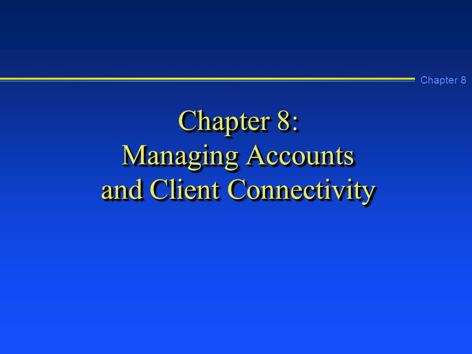 Chapter 8 Chapter 8: Managing Accounts and Client Connectivity