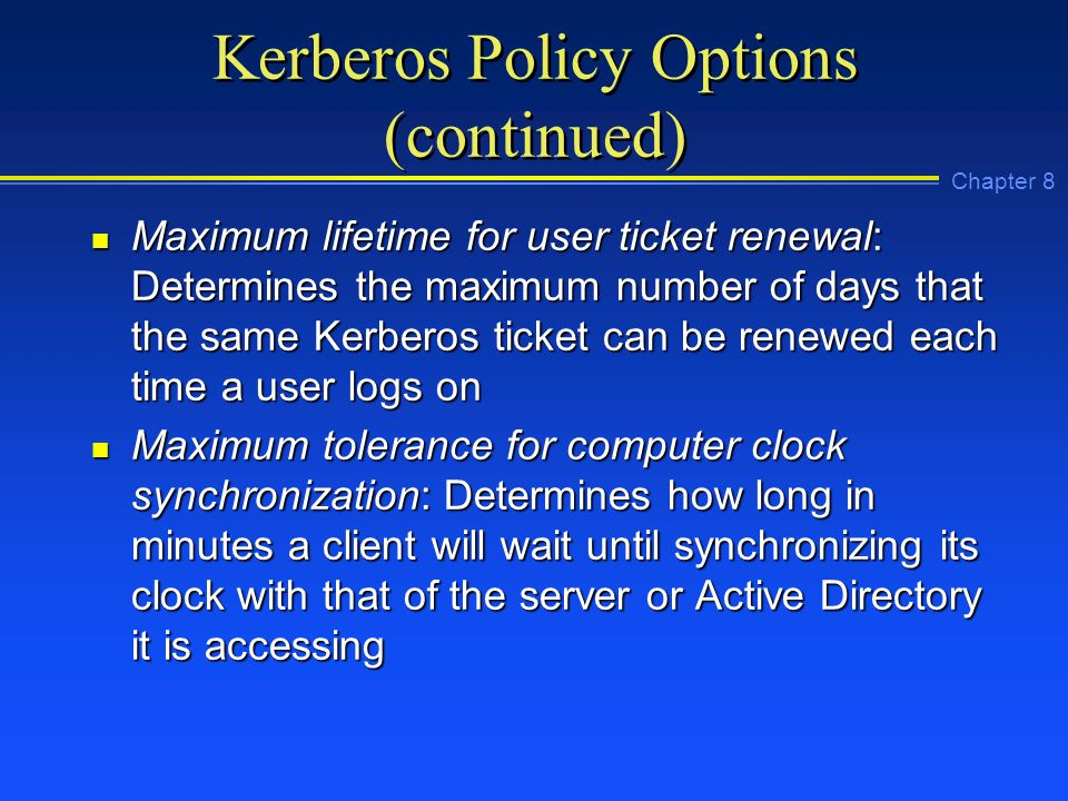 Chapter 8 Kerberos Policy Options (continued) n Maximum lifetime for user ticket renewal: Determines the maximum number of days that the same Kerberos ticket can be renewed each time a user logs on n Maximum tolerance for computer clock synchronization: Determines how long in minutes a client will wait until synchronizing its clock with that of the server or Active Directory it is accessing