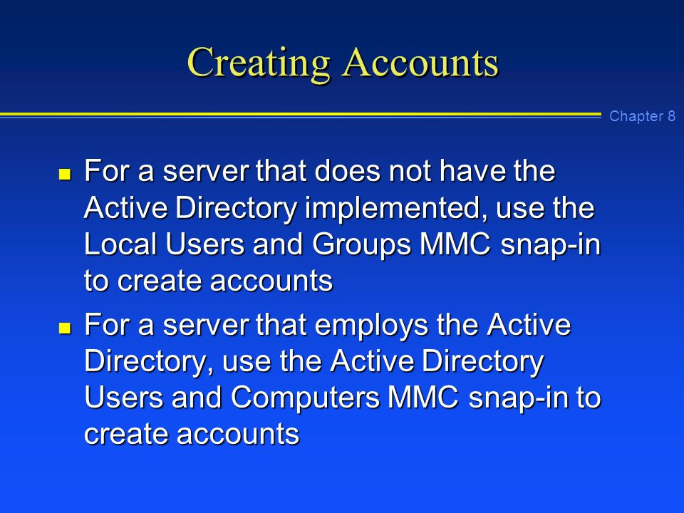 Chapter 8 Creating Accounts n For a server that does not have the Active Directory implemented, use the Local Users and Groups MMC snap-in to create accounts n For a server that employs the Active Directory, use the Active Directory Users and Computers MMC snap-in to create accounts