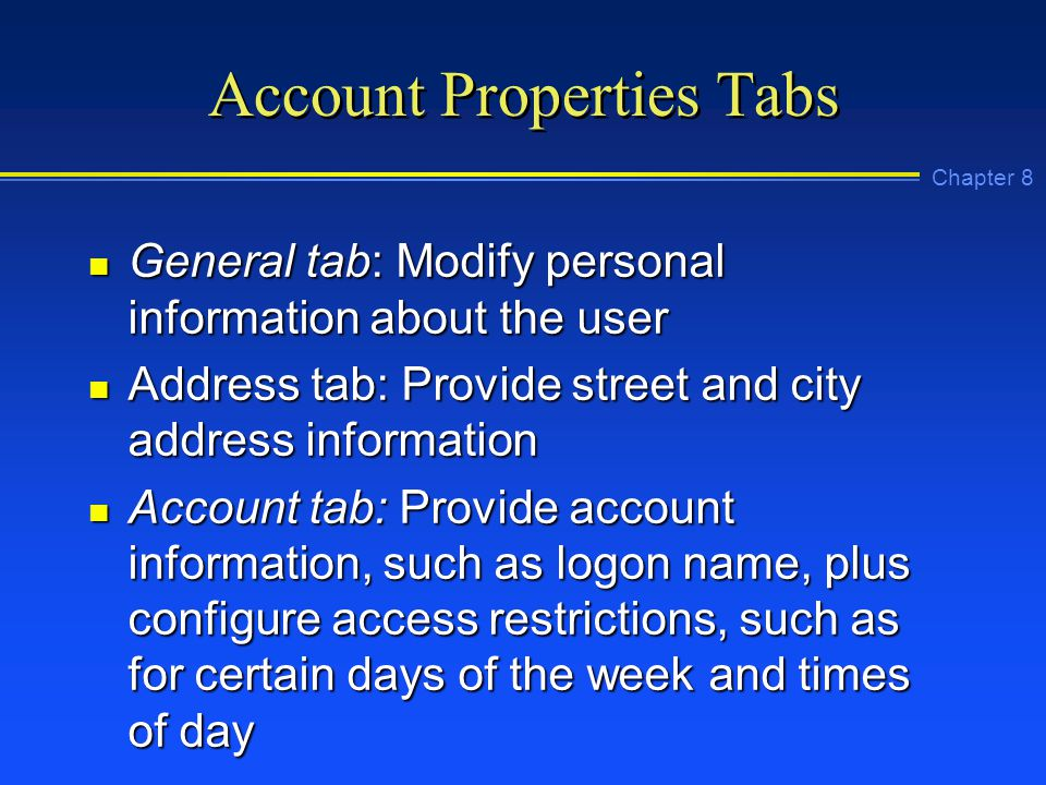 Chapter 8 Account Properties Tabs n General tab: Modify personal information about the user n Address tab: Provide street and city address information n Account tab: Provide account information, such as logon name, plus configure access restrictions, such as for certain days of the week and times of day