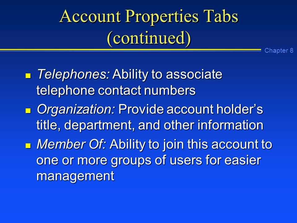 Chapter 8 Account Properties Tabs (continued) n Telephones: Ability to associate telephone contact numbers n Organization: Provide account holder's title, department, and other information n Member Of: Ability to join this account to one or more groups of users for easier management