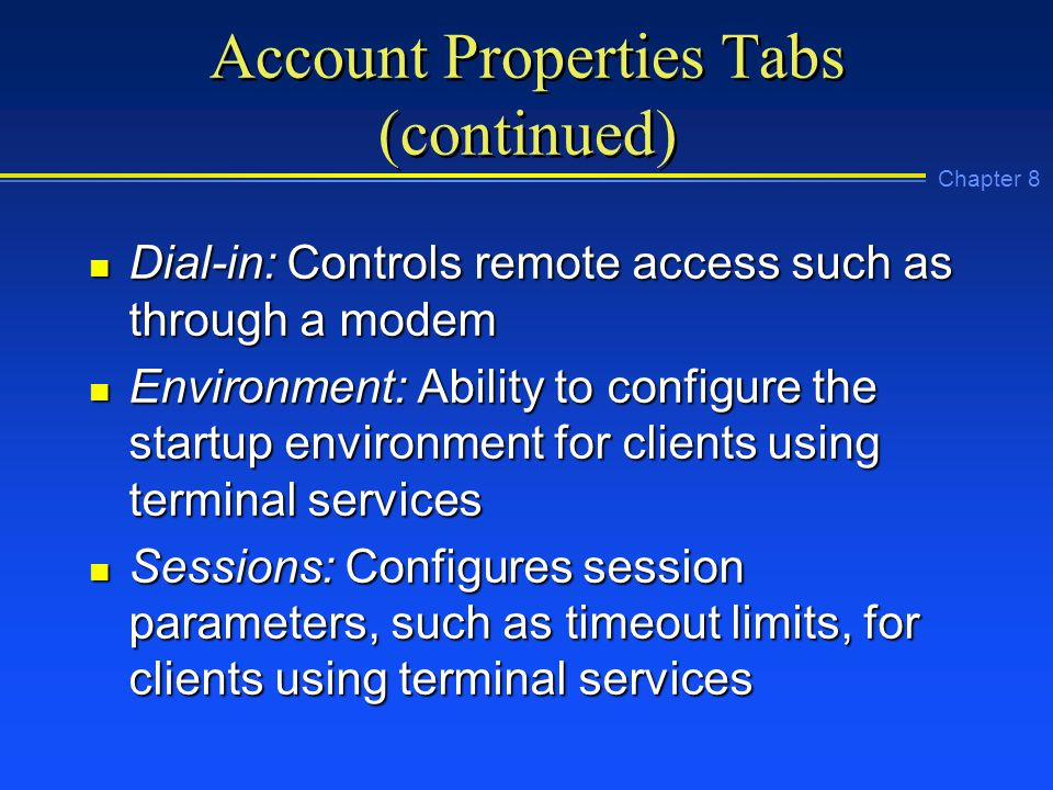 Chapter 8 Account Properties Tabs (continued) n Dial-in: Controls remote access such as through a modem n Environment: Ability to configure the startup environment for clients using terminal services n Sessions: Configures session parameters, such as timeout limits, for clients using terminal services