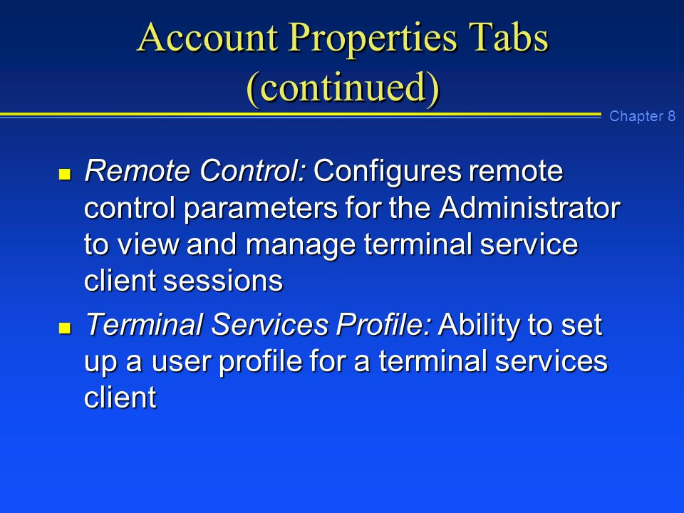 Chapter 8 Account Properties Tabs (continued) n Remote Control: Configures remote control parameters for the Administrator to view and manage terminal service client sessions n Terminal Services Profile: Ability to set up a user profile for a terminal services client