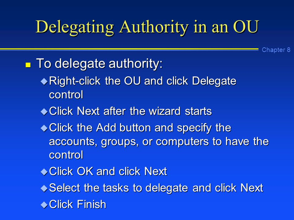 Chapter 8 Delegating Authority in an OU n To delegate authority: u Right-click the OU and click Delegate control u Click Next after the wizard starts u Click the Add button and specify the accounts, groups, or computers to have the control u Click OK and click Next u Select the tasks to delegate and click Next u Click Finish