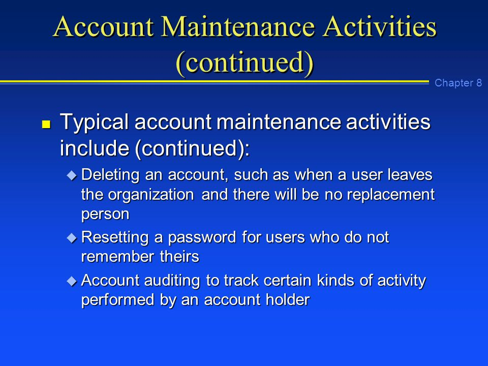 Chapter 8 Account Maintenance Activities (continued) n Typical account maintenance activities include (continued): u Deleting an account, such as when a user leaves the organization and there will be no replacement person u Resetting a password for users who do not remember theirs u Account auditing to track certain kinds of activity performed by an account holder