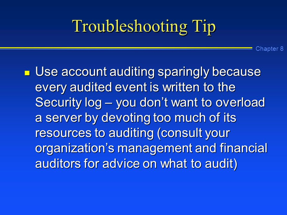 Chapter 8 Troubleshooting Tip n Use account auditing sparingly because every audited event is written to the Security log – you don't want to overload a server by devoting too much of its resources to auditing (consult your organization's management and financial auditors for advice on what to audit)