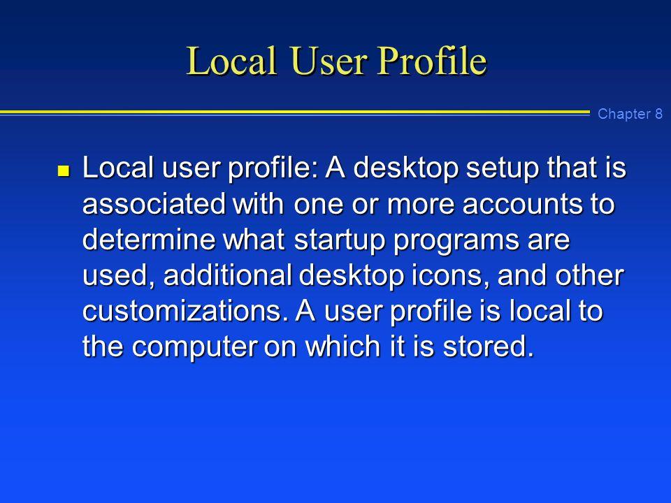 Chapter 8 Local User Profile n Local user profile: A desktop setup that is associated with one or more accounts to determine what startup programs are used, additional desktop icons, and other customizations.