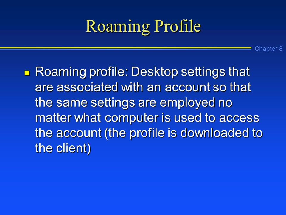 Chapter 8 Roaming Profile n Roaming profile: Desktop settings that are associated with an account so that the same settings are employed no matter what computer is used to access the account (the profile is downloaded to the client)