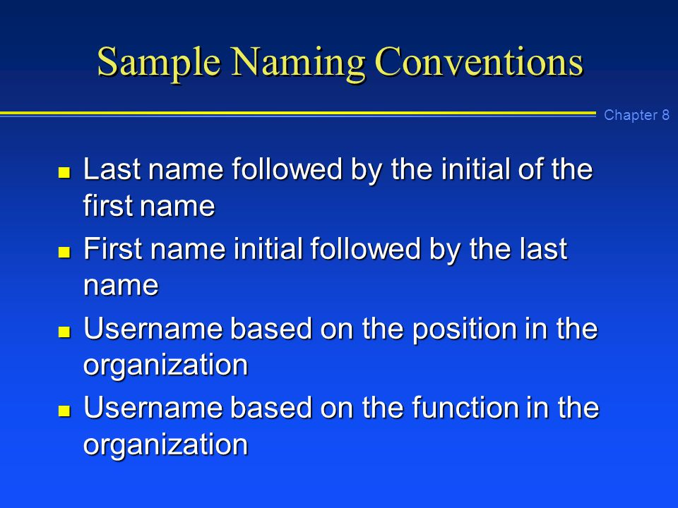 Chapter 8 Sample Naming Conventions n Last name followed by the initial of the first name n First name initial followed by the last name n Username based on the position in the organization n Username based on the function in the organization