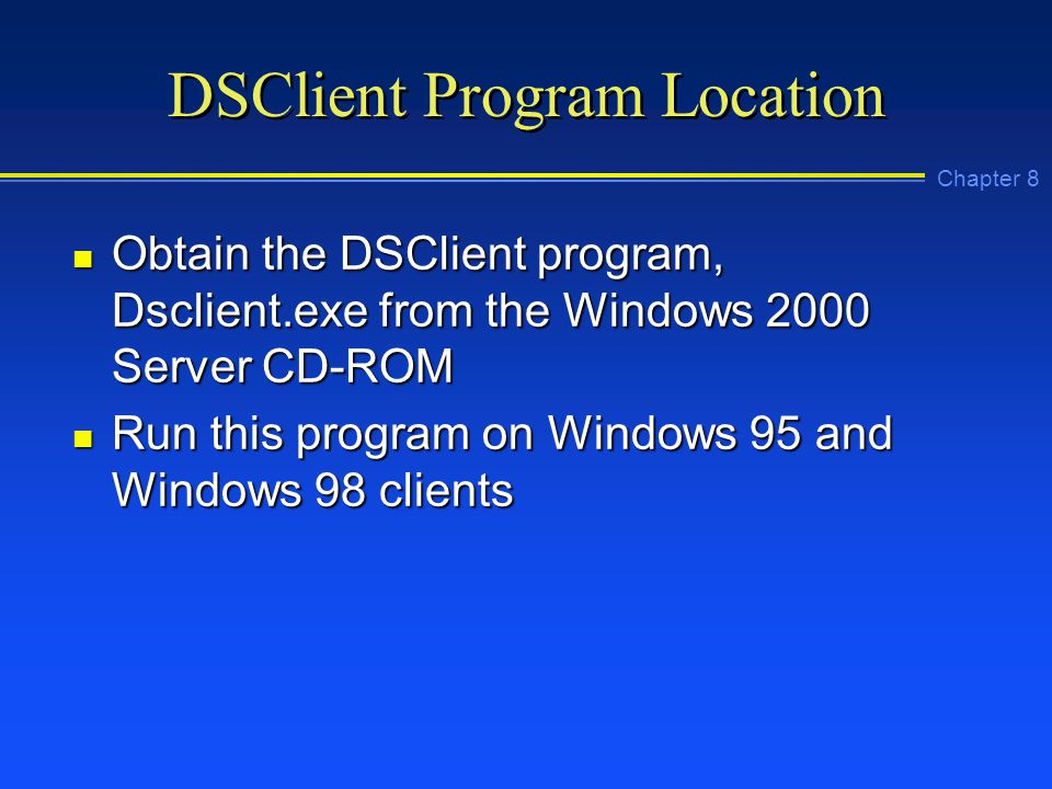 Chapter 8 DSClient Program Location n Obtain the DSClient program, Dsclient.exe from the Windows 2000 Server CD-ROM n Run this program on Windows 95 and Windows 98 clients
