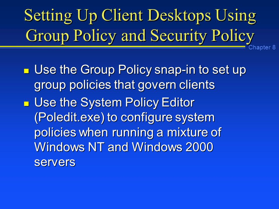 Chapter 8 Setting Up Client Desktops Using Group Policy and Security Policy n Use the Group Policy snap-in to set up group policies that govern clients n Use the System Policy Editor (Poledit.exe) to configure system policies when running a mixture of Windows NT and Windows 2000 servers