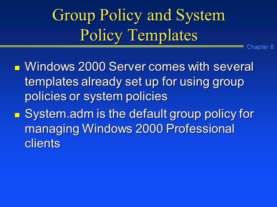 Chapter 8 Group Policy and System Policy Templates n Windows 2000 Server comes with several templates already set up for using group policies or system policies n System.adm is the default group policy for managing Windows 2000 Professional clients