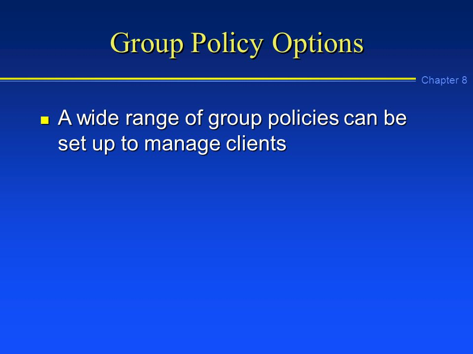 Chapter 8 Group Policy Options n A wide range of group policies can be set up to manage clients