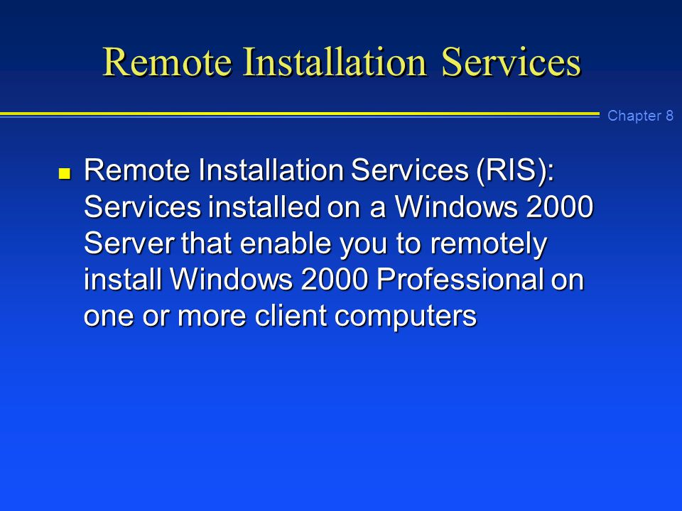 Chapter 8 Remote Installation Services n Remote Installation Services (RIS): Services installed on a Windows 2000 Server that enable you to remotely install Windows 2000 Professional on one or more client computers