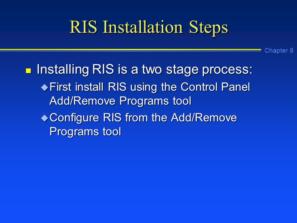 Chapter 8 RIS Installation Steps n Installing RIS is a two stage process: u First install RIS using the Control Panel Add/Remove Programs tool u Configure RIS from the Add/Remove Programs tool