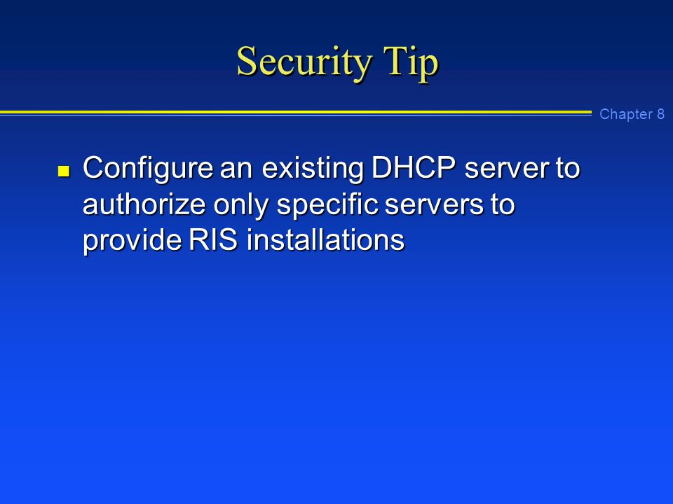 Chapter 8 Security Tip n Configure an existing DHCP server to authorize only specific servers to provide RIS installations