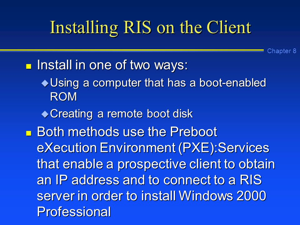 Chapter 8 Installing RIS on the Client n Install in one of two ways: u Using a computer that has a boot-enabled ROM u Creating a remote boot disk n Both methods use the Preboot eXecution Environment (PXE):Services that enable a prospective client to obtain an IP address and to connect to a RIS server in order to install Windows 2000 Professional