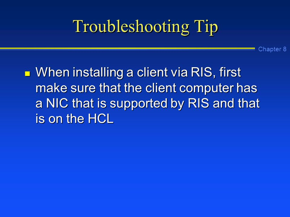 Chapter 8 Troubleshooting Tip n When installing a client via RIS, first make sure that the client computer has a NIC that is supported by RIS and that is on the HCL