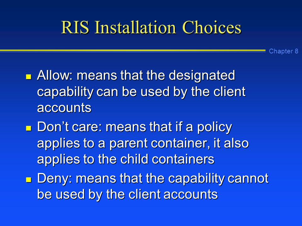 Chapter 8 RIS Installation Choices n Allow: means that the designated capability can be used by the client accounts n Don't care: means that if a policy applies to a parent container, it also applies to the child containers n Deny: means that the capability cannot be used by the client accounts