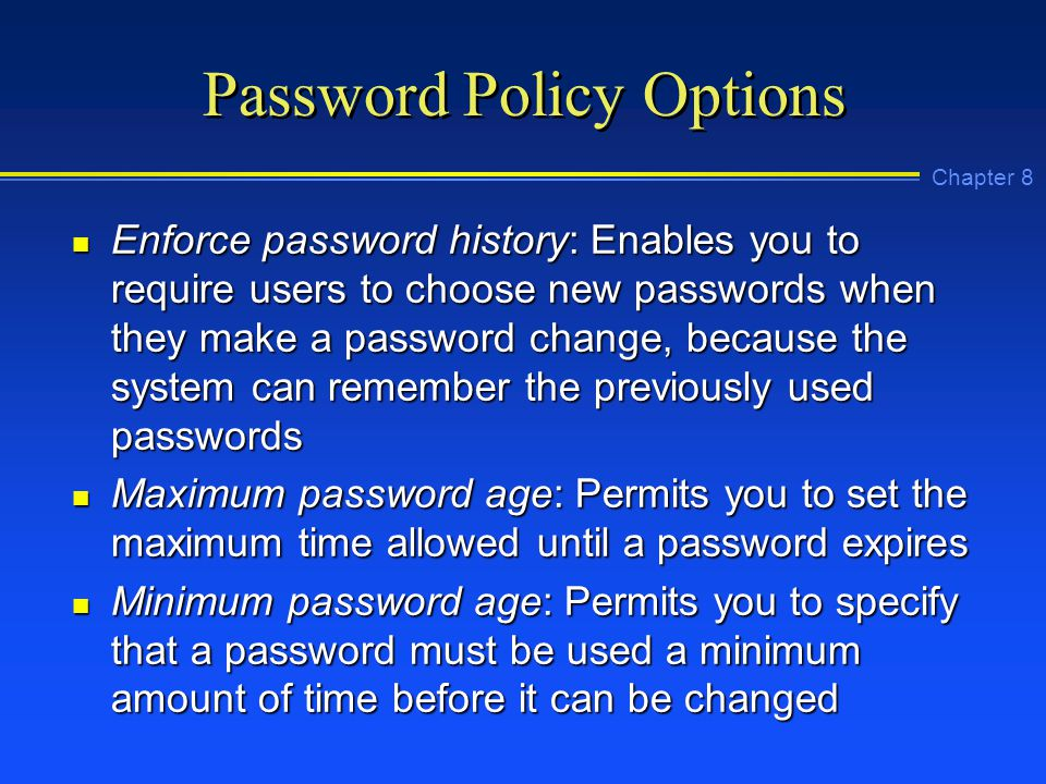 Chapter 8 Password Policy Options n Enforce password history: Enables you to require users to choose new passwords when they make a password change, because the system can remember the previously used passwords n Maximum password age: Permits you to set the maximum time allowed until a password expires n Minimum password age: Permits you to specify that a password must be used a minimum amount of time before it can be changed