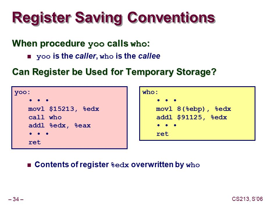 – 34 – CS213, S'06 Register Saving Conventions When procedure yoo calls who : yoo is the caller, who is the callee Can Register be Used for Temporary Storage.