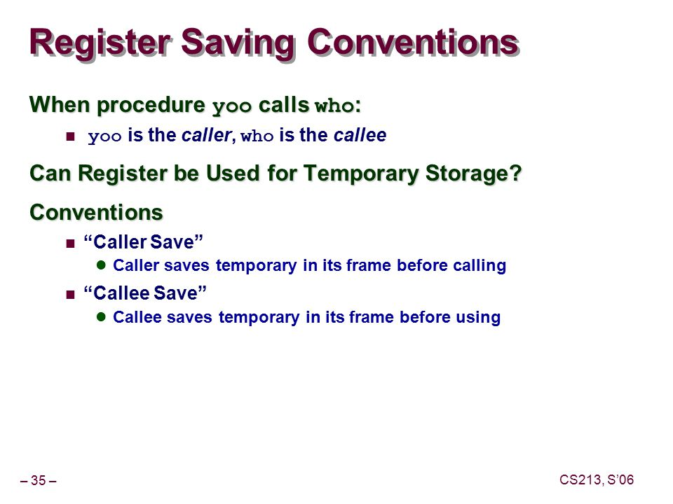 – 35 – CS213, S'06 Register Saving Conventions When procedure yoo calls who : yoo is the caller, who is the callee Can Register be Used for Temporary Storage.