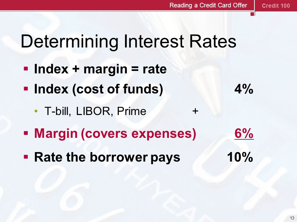 13 Determining Interest Rates  Index + margin = rate  Index (cost of funds) 4% T-bill, LIBOR, Prime +  Margin (covers expenses) 6%  Rate the borrower pays 10% Reading a Credit Card Offer