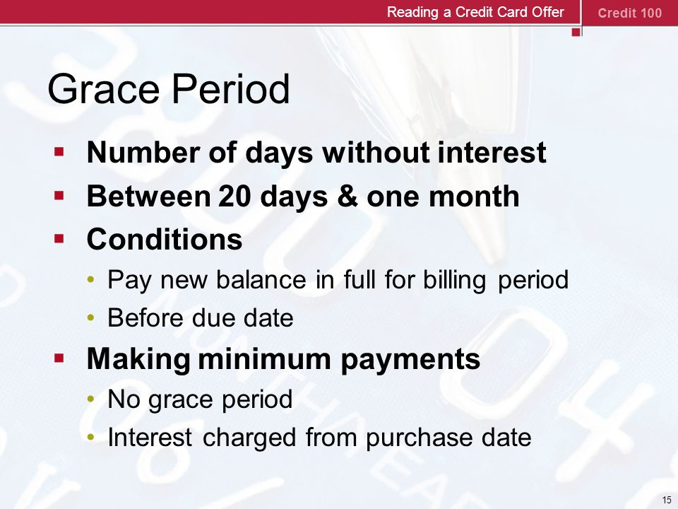 15 Grace Period  Number of days without interest  Between 20 days & one month  Conditions Pay new balance in full for billing period Before due date  Making minimum payments No grace period Interest charged from purchase date Reading a Credit Card Offer