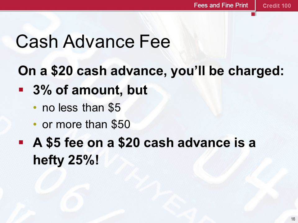 18 Cash Advance Fee On a $20 cash advance, you'll be charged:  3% of amount, but no less than $5 or more than $50  A $5 fee on a $20 cash advance is a hefty 25%.