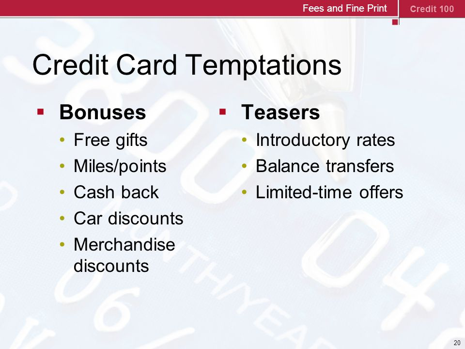 20 Credit Card Temptations  Bonuses Free gifts Miles/points Cash back Car discounts Merchandise discounts  Teasers Introductory rates Balance transfers Limited-time offers Fees and Fine Print