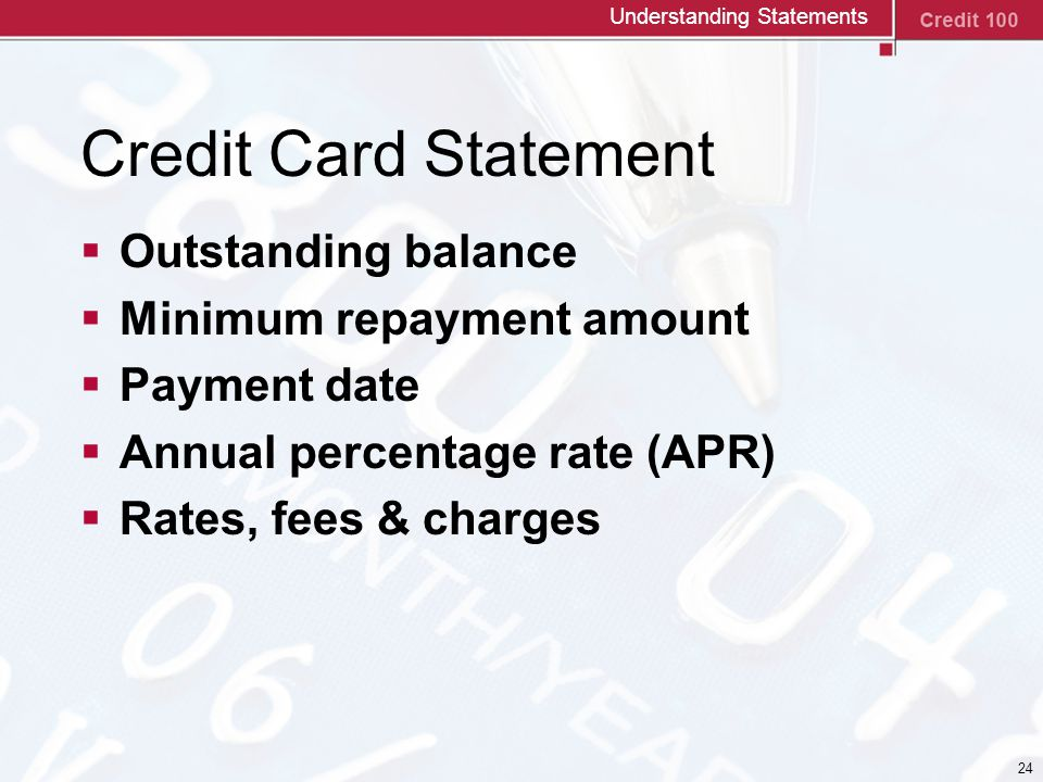 24 Credit Card Statement  Outstanding balance  Minimum repayment amount  Payment date  Annual percentage rate (APR)  Rates, fees & charges Understanding Statements