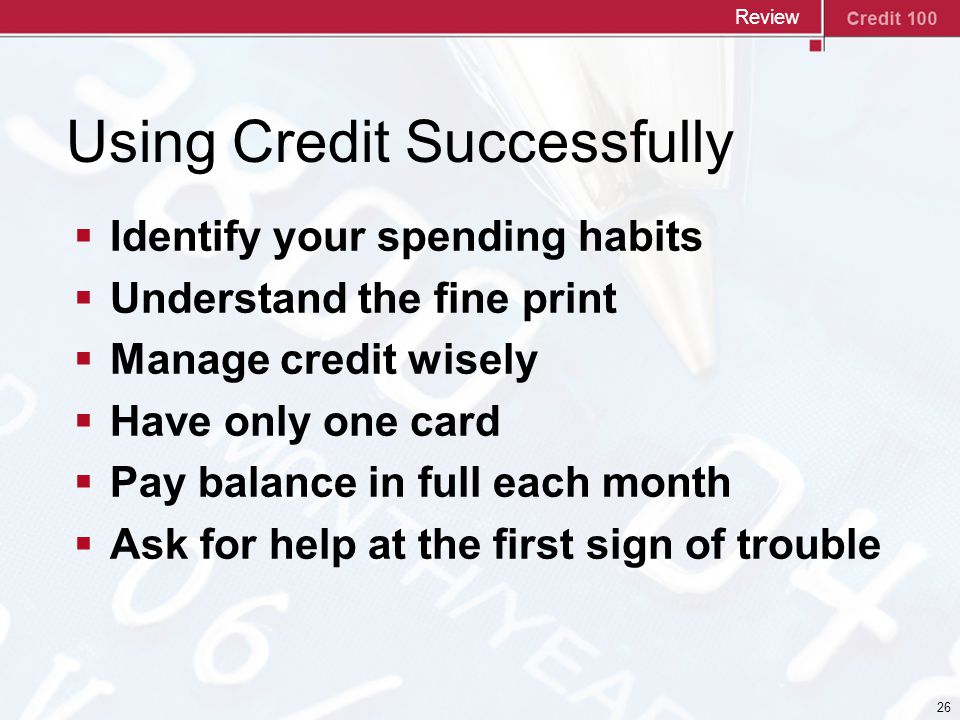 26 Using Credit Successfully  Identify your spending habits  Understand the fine print  Manage credit wisely  Have only one card  Pay balance in full each month  Ask for help at the first sign of trouble Review